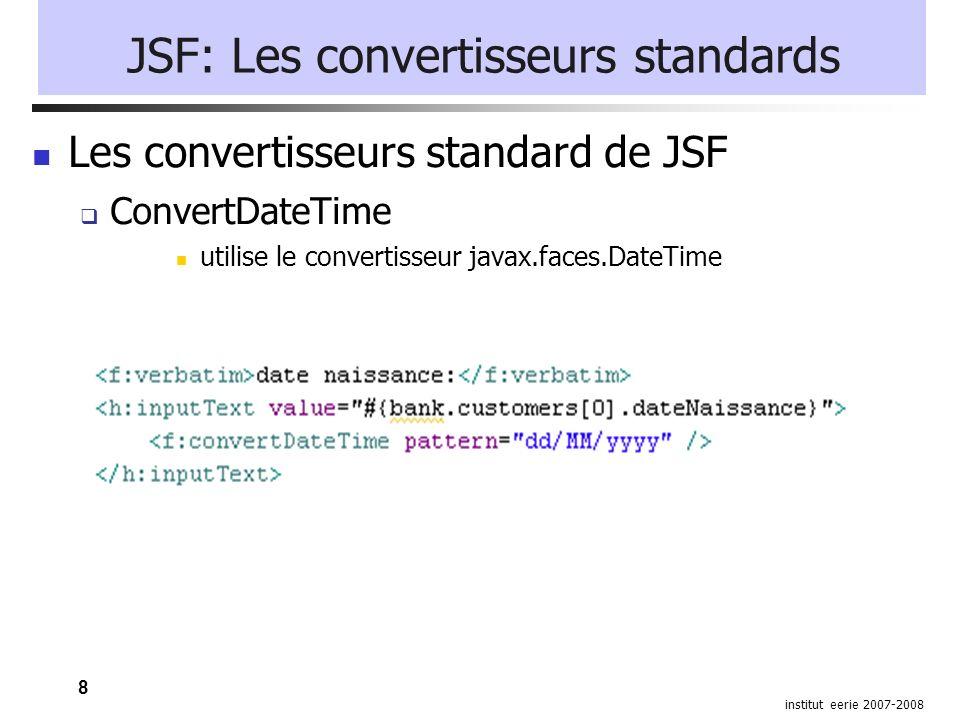 8 institut eerie 2007-2008 JSF: Les convertisseurs standards Les convertisseurs standard de JSF ConvertDateTime utilise le convertisseur javax.faces.DateTime