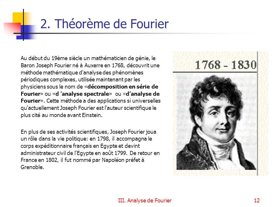 III. Analyse de Fourier12 Au début du 19ème siècle un mathématicien de génie, le Baron Joseph Fourier né à Auxerre en 1768, découvrit une méthode math