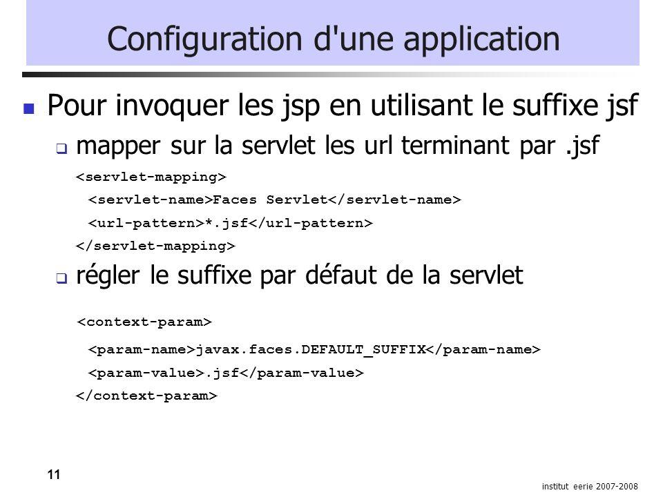 11 institut eerie 2007-2008 Configuration d'une application Pour invoquer les jsp en utilisant le suffixe jsf mapper sur la servlet les url terminant