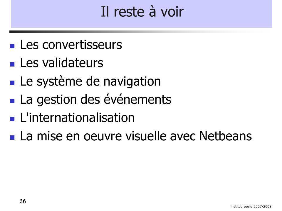 36 institut eerie 2007-2008 Il reste à voir Les convertisseurs Les validateurs Le système de navigation La gestion des événements L'internationalisati