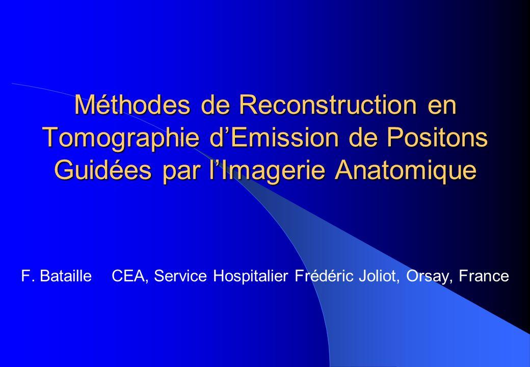 Méthodes de Reconstruction en Tomographie dEmission de Positons Guidées par lImagerie Anatomique F. Bataille CEA, Service Hospitalier Frédéric Joliot,
