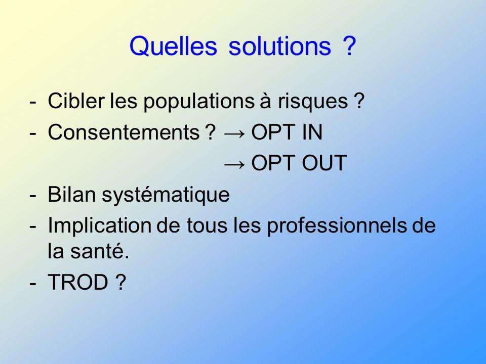 Quelles solutions ? -Cibler les populations à risques ? -Consentements ? OPT IN OPT OUT -Bilan systématique -Implication de tous les professionnels de