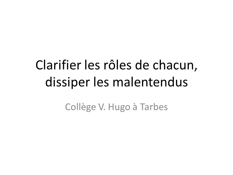 Clarifier les rôles de chacun, dissiper les malentendus Collège V. Hugo à Tarbes