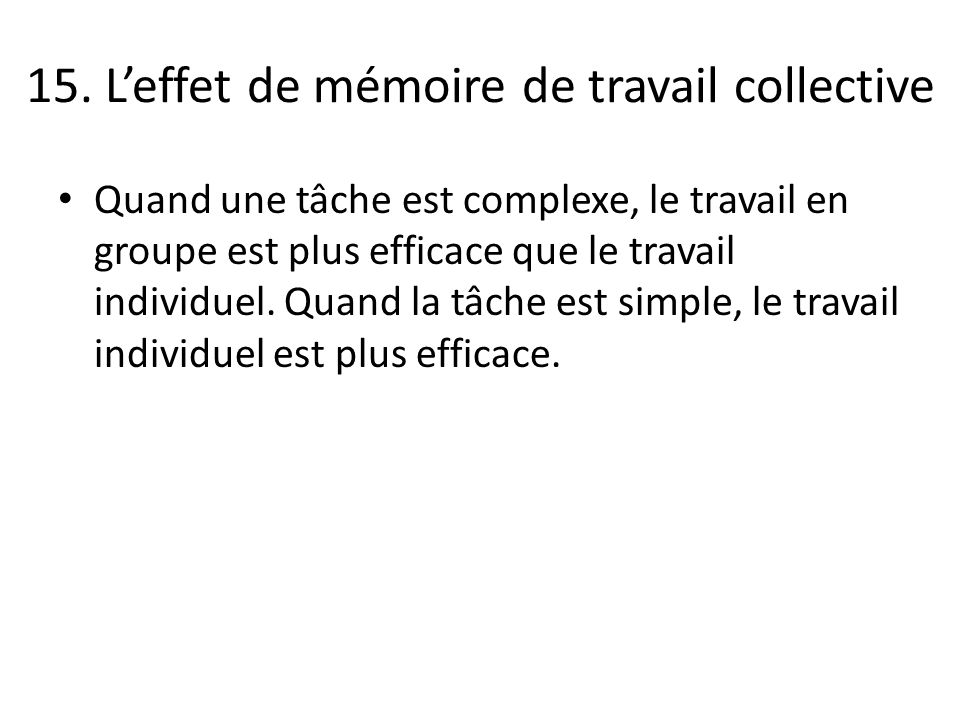 15. Leffet de mémoire de travail collective Quand une tâche est complexe, le travail en groupe est plus efficace que le travail individuel. Quand la t
