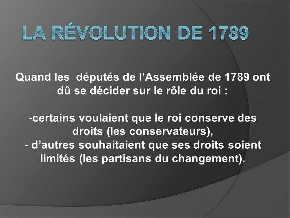 Quand les députés de lAssemblée de 1789 ont dû se décider sur le rôle du roi : -certains voulaient que le roi conserve des droits (les conservateurs),