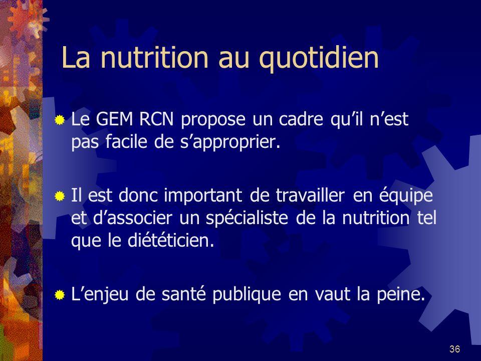 36 La nutrition au quotidien Le GEM RCN propose un cadre quil nest pas facile de sapproprier. Il est donc important de travailler en équipe et dassoci