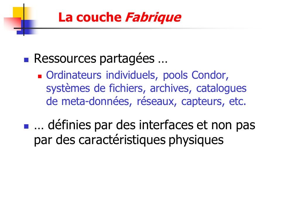 La couche Fabrique Ressources partagées … Ordinateurs individuels, pools Condor, systèmes de fichiers, archives, catalogues de meta-données, réseaux,