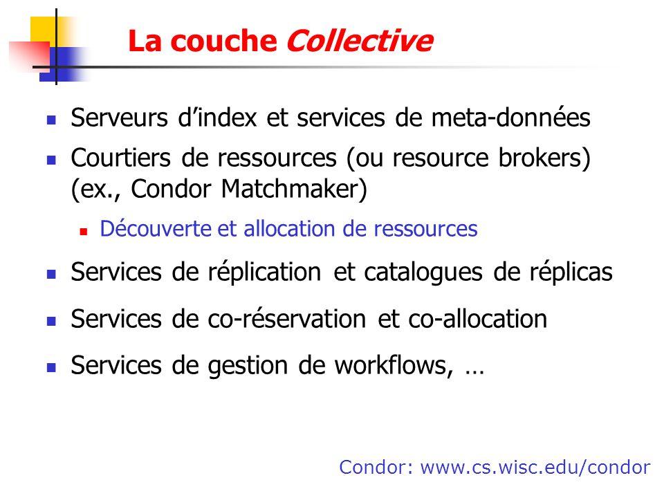 La couche Collective Serveurs dindex et services de meta-données Courtiers de ressources (ou resource brokers) (ex., Condor Matchmaker) Découverte et