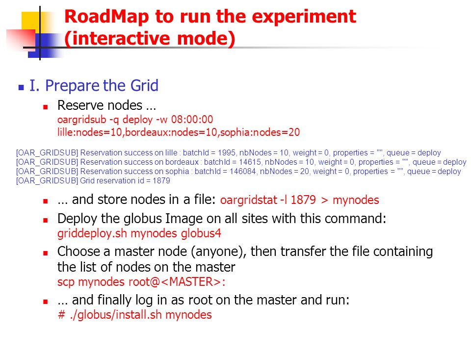 RoadMap to run the experiment (interactive mode) I. Prepare the Grid Reserve nodes … oargridsub -q deploy -w 08:00:00 lille:nodes=10,bordeaux:nodes=10