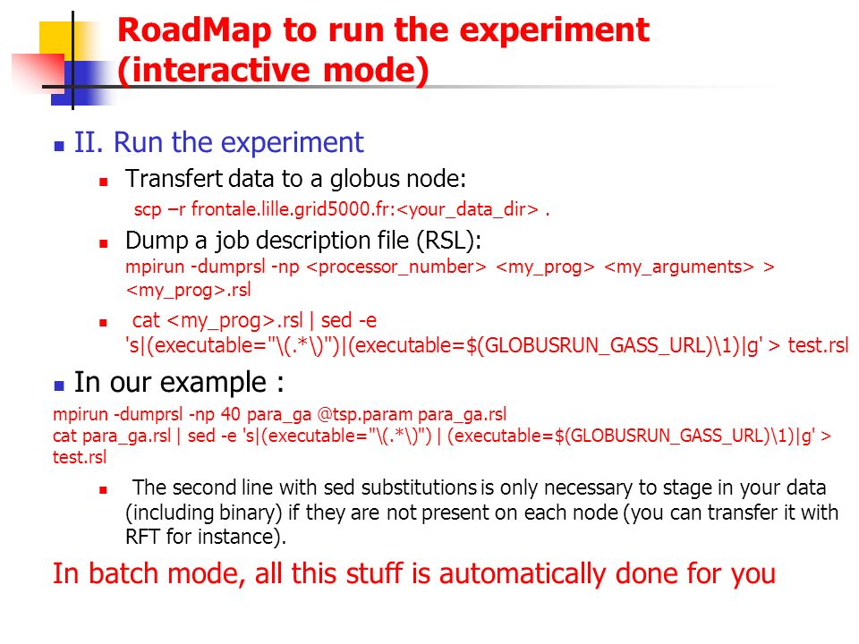 II. Run the experiment Transfert data to a globus node: scp –r frontale.lille.grid5000.fr:. Dump a job description file (RSL): mpirun -dumprsl -np >.r