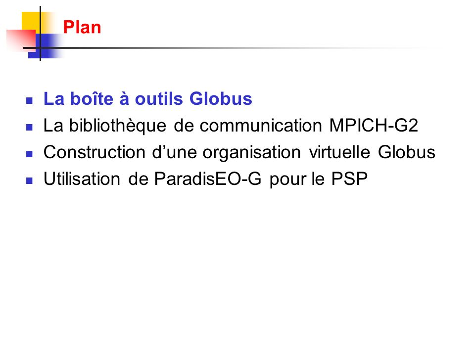 La boîte à outils Globus La bibliothèque de communication MPICH-G2 Construction dune organisation virtuelle Globus Utilisation de ParadisEO-G pour le