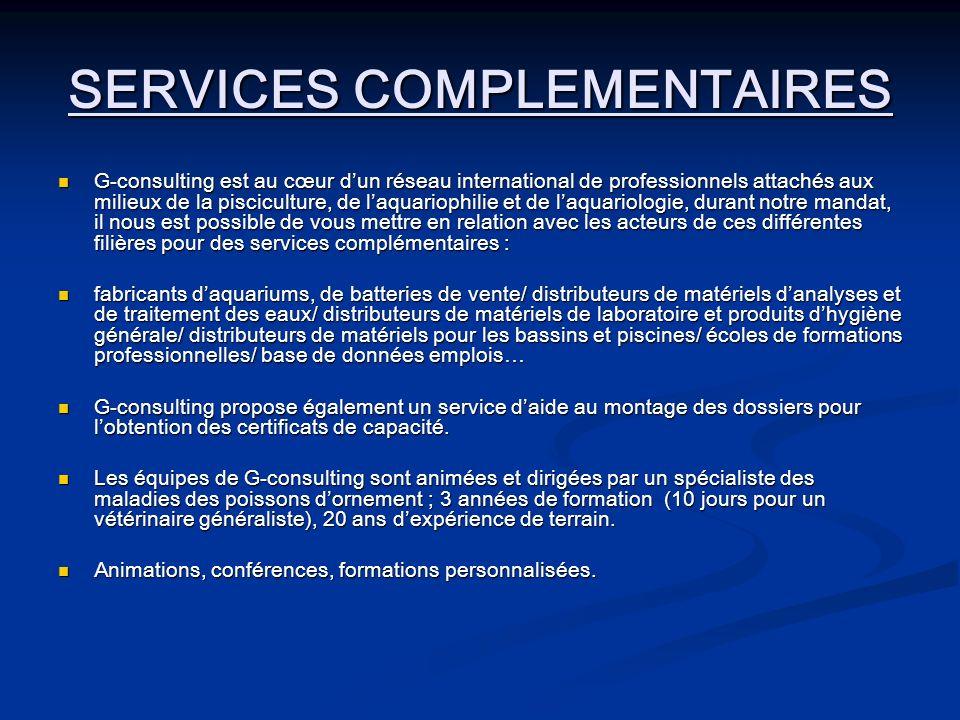 SERVICES COMPLEMENTAIRES G-consulting est au cœur dun réseau international de professionnels attachés aux milieux de la pisciculture, de laquariophilie et de laquariologie, durant notre mandat, il nous est possible de vous mettre en relation avec les acteurs de ces différentes filières pour des services complémentaires : G-consulting est au cœur dun réseau international de professionnels attachés aux milieux de la pisciculture, de laquariophilie et de laquariologie, durant notre mandat, il nous est possible de vous mettre en relation avec les acteurs de ces différentes filières pour des services complémentaires : fabricants daquariums, de batteries de vente/ distributeurs de matériels danalyses et de traitement des eaux/ distributeurs de matériels de laboratoire et produits dhygiène générale/ distributeurs de matériels pour les bassins et piscines/ écoles de formations professionnelles/ base de données emplois… fabricants daquariums, de batteries de vente/ distributeurs de matériels danalyses et de traitement des eaux/ distributeurs de matériels de laboratoire et produits dhygiène générale/ distributeurs de matériels pour les bassins et piscines/ écoles de formations professionnelles/ base de données emplois… G-consulting propose également un service daide au montage des dossiers pour lobtention des certificats de capacité.
