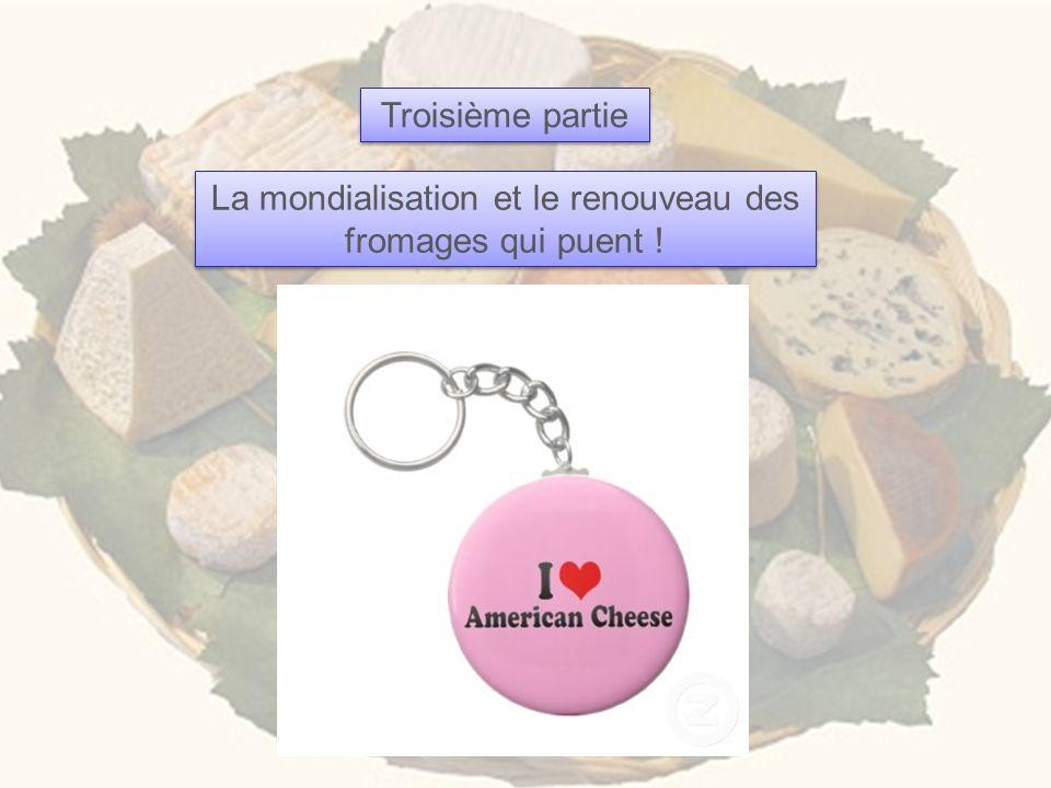 Troisième partie La mondialisation et le renouveau des fromages qui puent !