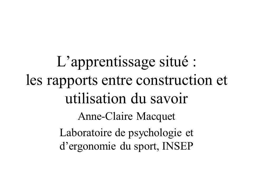Lapprentissage situé : les rapports entre construction et utilisation du savoir Anne-Claire Macquet Laboratoire de psychologie et dergonomie du sport,