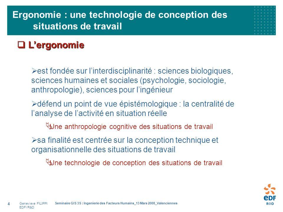 Genevieve FILIPPI EDF/ R&D Seminaire GIS 3S : Ingenierie des Facteurs Humains_13 Mars 2008_Valenciennes 4 Ergonomie : une technologie de conception de