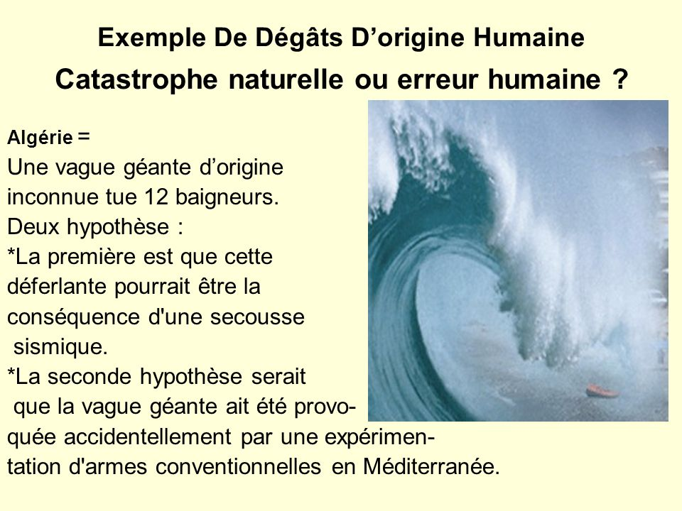 Exemple De Dégâts Dorigine Humaine Catastrophe naturelle ou erreur humaine ? Algérie = Une vague géante dorigine inconnue tue 12 baigneurs. Deux hypot
