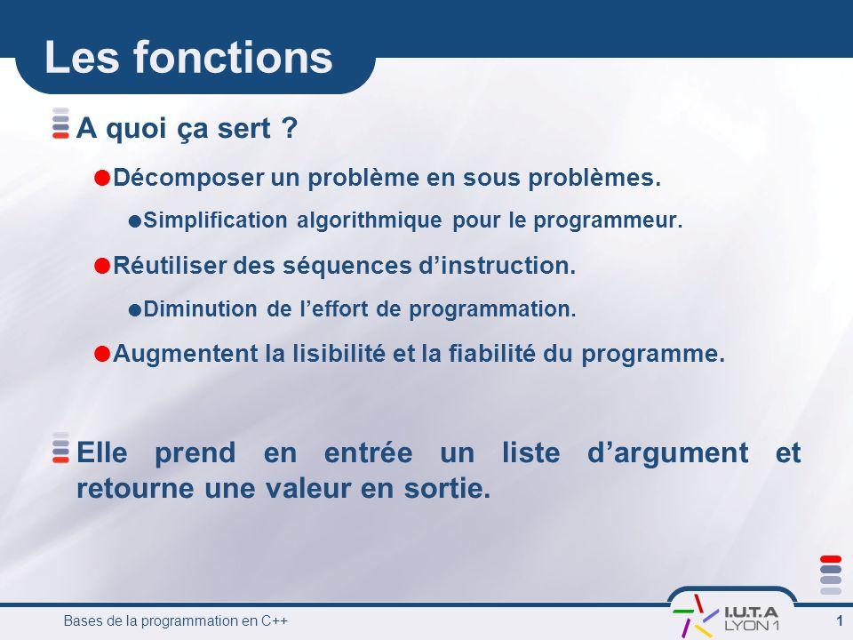 Bases de la programmation en C++ 2 Définition dune fonction Elle comporte 4 parties: Type Nom ( TypeArg NomArg, …., TypeArg NomArg) { instruction …….