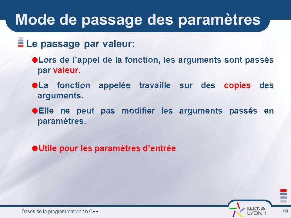 Bases de la programmation en C++ 10 Mode de passage des paramètres Le passage par valeur: Lors de lappel de la fonction, les arguments sont passés par