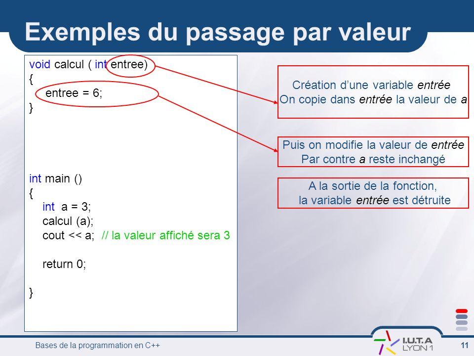Bases de la programmation en C++ 11 Exemples du passage par valeur void calcul ( int entree) { entree = 6; } int main () { int a = 3; calcul (a); cout