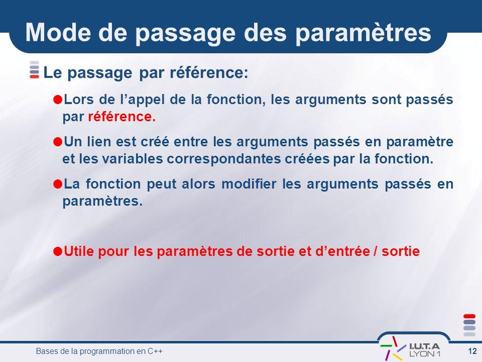 Bases de la programmation en C++ 12 Mode de passage des paramètres Le passage par référence: Lors de lappel de la fonction, les arguments sont passés
