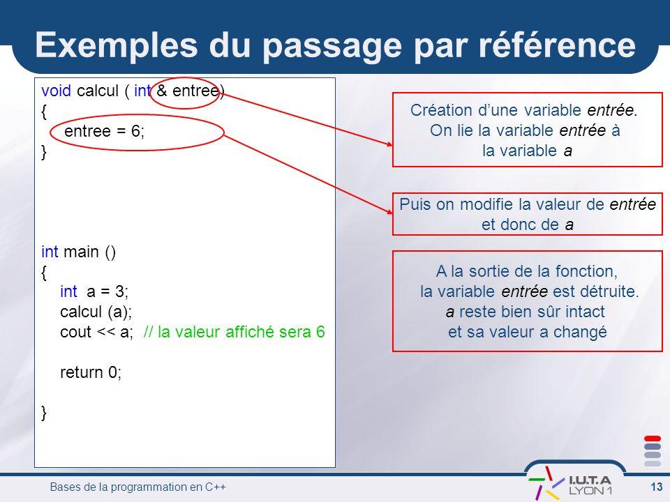 Bases de la programmation en C++ 13 Exemples du passage par référence void calcul ( int & entree) { entree = 6; } int main () { int a = 3; calcul (a);