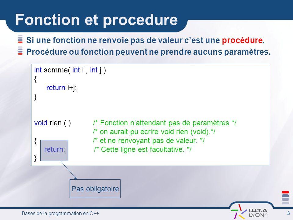 Bases de la programmation en C++ 4 Appel dune fonction long modulo (long a, long b)// modulo renvoie un long {………….} void traite (int x)// traite ne renvoie rien {………….} int main() { int x = 2; int i = 5; int y; traite (x);//appel de traire comme procédure y = modulo(i,7);//appel de modulo comme fonction } Syntaxe: NomFonction (Arguments) Procédure Fonction