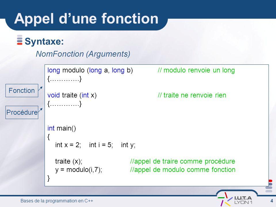 Bases de la programmation en C++ 4 Appel dune fonction long modulo (long a, long b)// modulo renvoie un long {………….} void traite (int x)// traite ne r