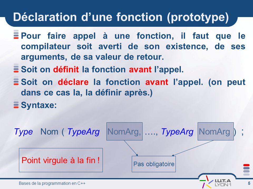 Bases de la programmation en C++ 5 Pour faire appel à une fonction, il faut que le compilateur soit averti de son existence, de ses arguments, de sa v