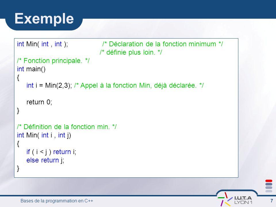 Bases de la programmation en C++ 7 Exemple int Min( int, int ); /* Déclaration de la fonction minimum */ /* définie plus loin. */ /* Fonction principa