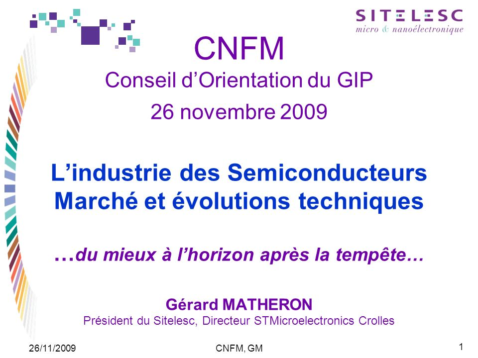 1 26/11/2009CNFM, GM CNFM Conseil dOrientation du GIP 26 novembre 2009 Lindustrie des Semiconducteurs Marché et évolutions techniques … du mieux à lho