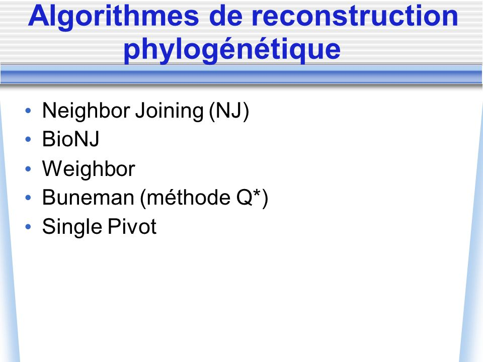 Algorithmes de reconstruction phylogénétique Neighbor Joining (NJ) BioNJ Weighbor Buneman (méthode Q*) Single Pivot