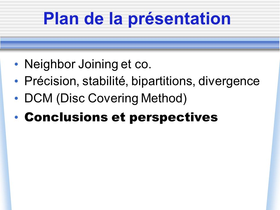 Plan de la présentation Neighbor Joining et co. Précision, stabilité, bipartitions, divergence DCM (Disc Covering Method) Conclusions et perspectives