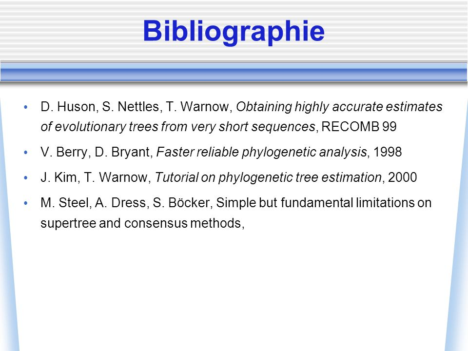 Bibliographie D. Huson, S. Nettles, T. Warnow, Obtaining highly accurate estimates of evolutionary trees from very short sequences, RECOMB 99 V. Berry