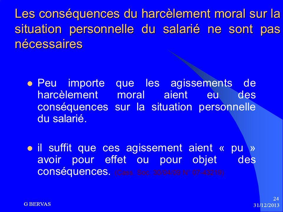 31/12/2013 G BERVAS 23 Un élément intentionnel nest pas nécessaire La Cour de Cassation dit : Que lélément intentionnel du harcèlement moral nest pas
