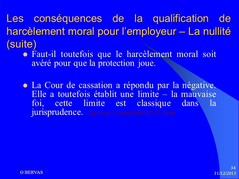 31/12/2013 G BERVAS 33 Les conséquences de la qualification de harcèlement moral pour lemployeur – La nullité (suite) Art L. 1152-3 CT : « Toute ruptu