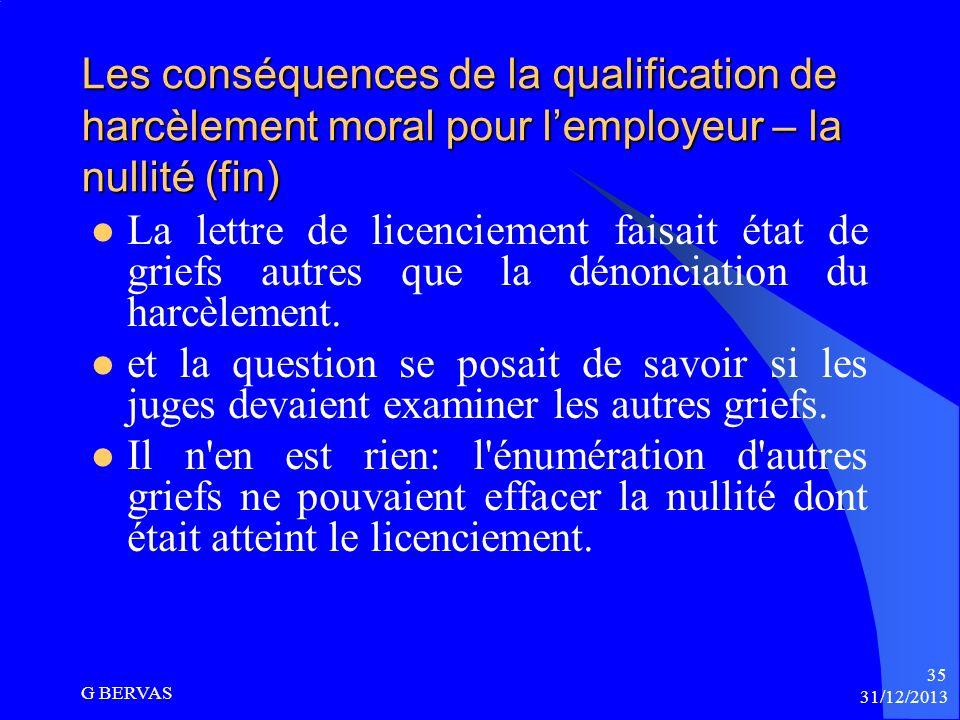 31/12/2013 G BERVAS 34 Les conséquences de la qualification de harcèlement moral pour lemployeur – La nullité (suite) Faut-il toutefois que le harcèle