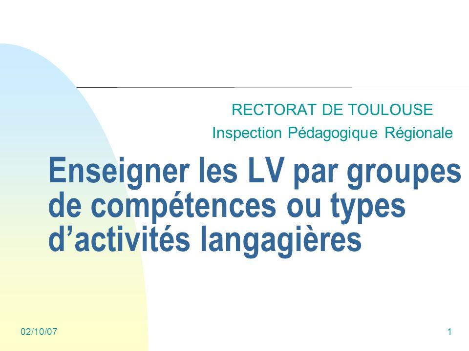 02/10/071 Enseigner les LV par groupes de compétences ou types dactivités langagières RECTORAT DE TOULOUSE Inspection Pédagogique Régionale