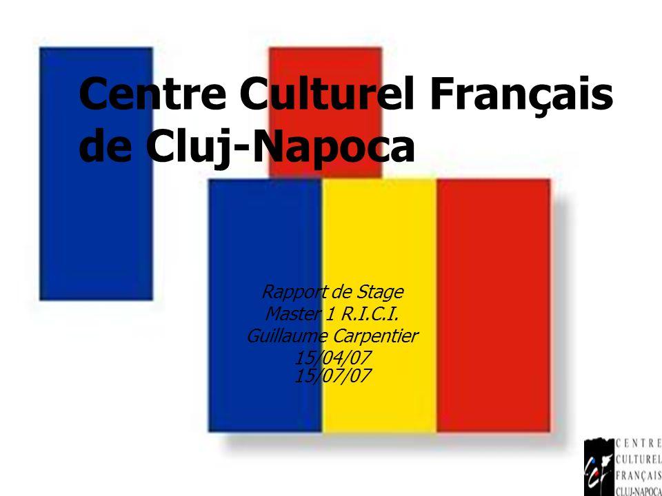 Centre Culturel Français de Cluj-Napoca Rapport de Stage Master 1 R.I.C.I. Guillaume Carpentier 15/04/07 15/07/07