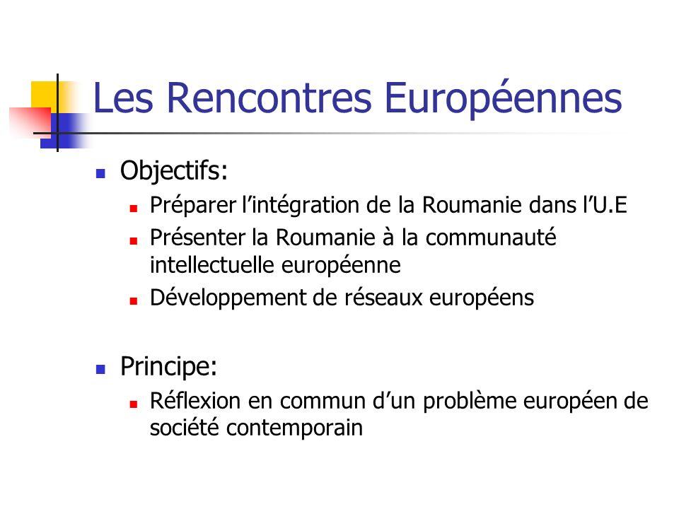 Les Rencontres Européennes Objectifs: Préparer lintégration de la Roumanie dans lU.E Présenter la Roumanie à la communauté intellectuelle européenne D
