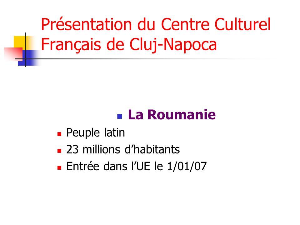 Présentation du Centre Culturel Français de Cluj-Napoca La Roumanie Peuple latin 23 millions dhabitants Entrée dans lUE le 1/01/07