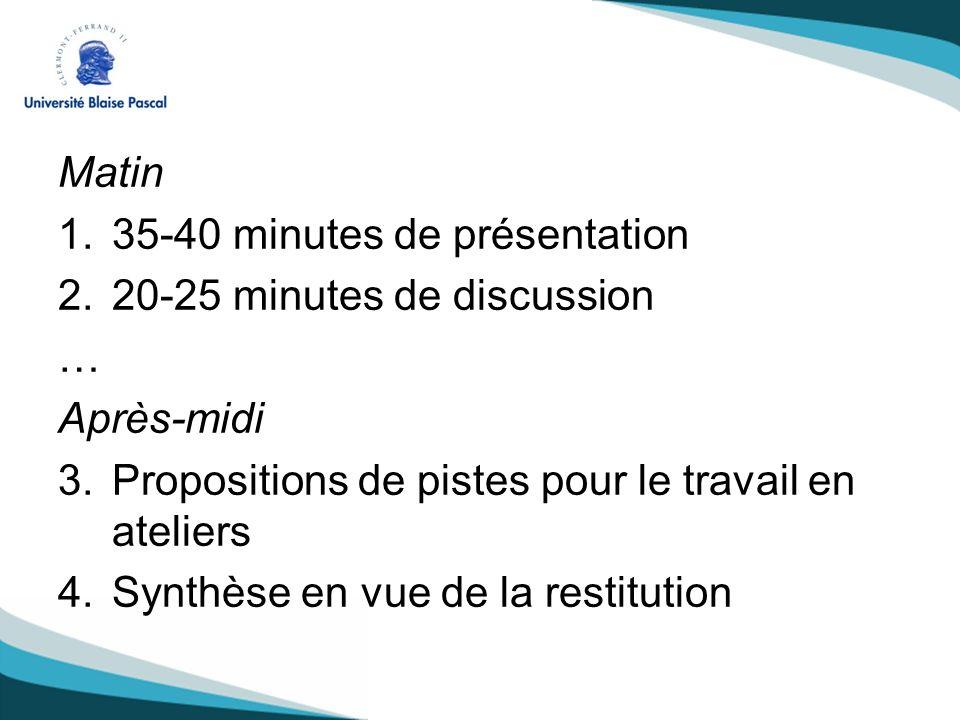 Matin 1.35-40 minutes de présentation 2.20-25 minutes de discussion … Après-midi 3.Propositions de pistes pour le travail en ateliers 4.Synthèse en vue de la restitution