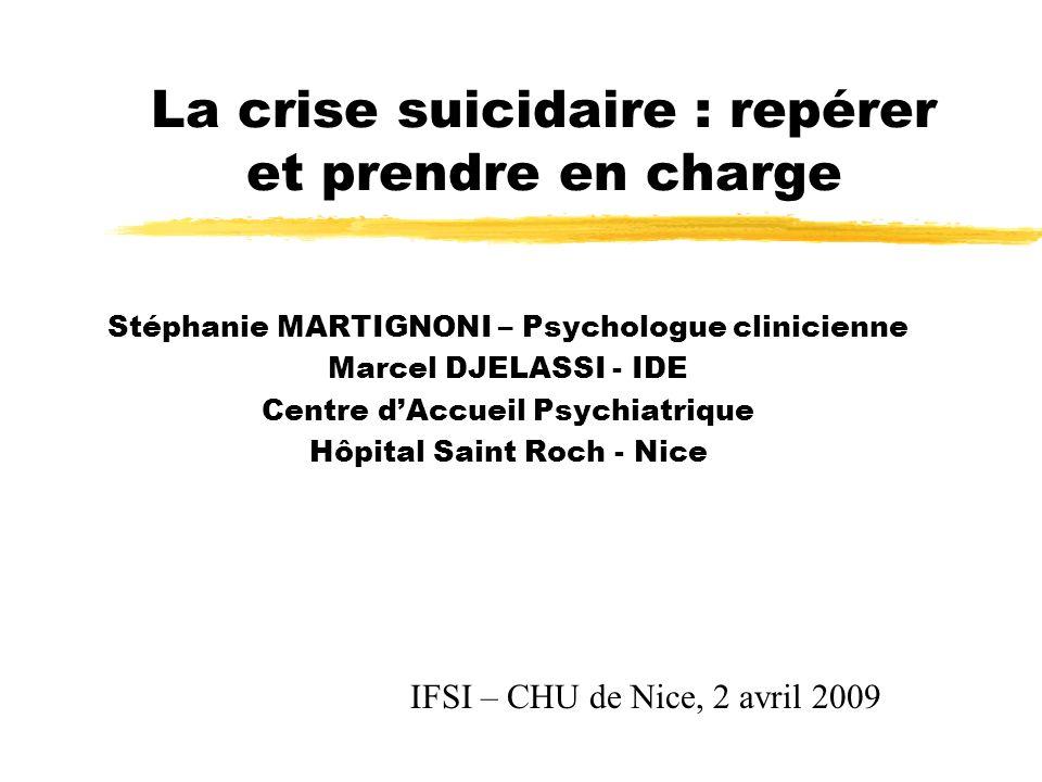 La crise suicidaire : repérer et prendre en charge Stéphanie MARTIGNONI – Psychologue clinicienne Marcel DJELASSI - IDE Centre dAccueil Psychiatrique