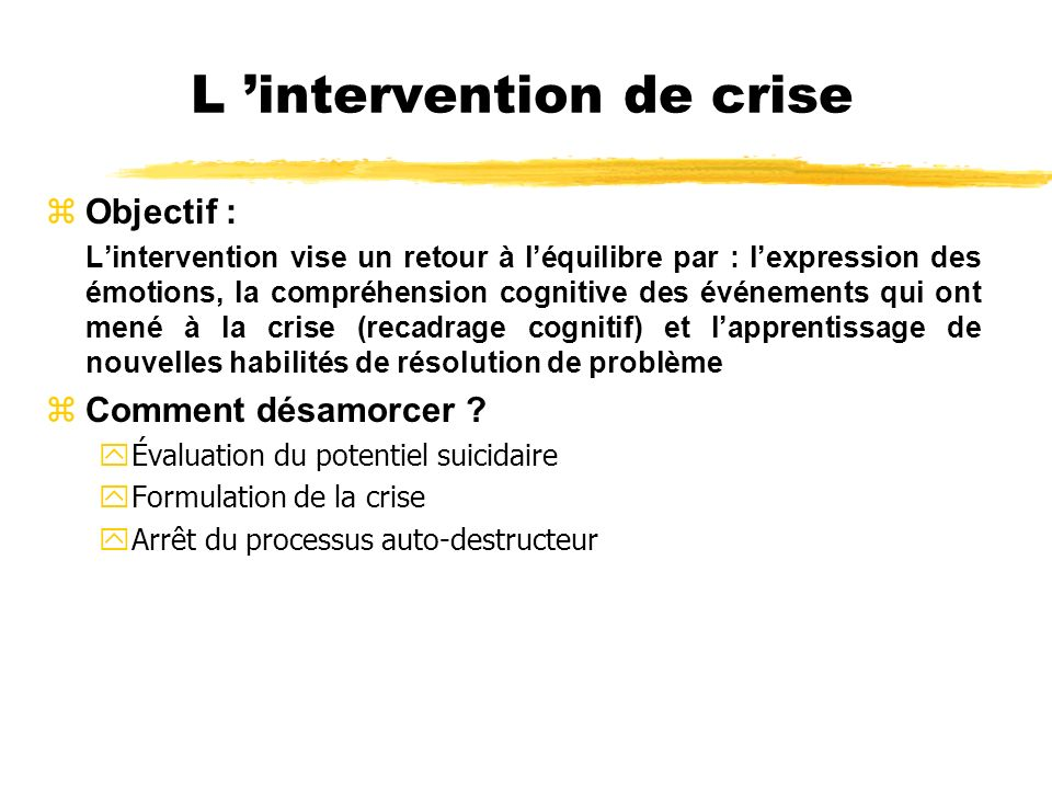 L intervention de crise zObjectif : Lintervention vise un retour à léquilibre par : lexpression des émotions, la compréhension cognitive des événement