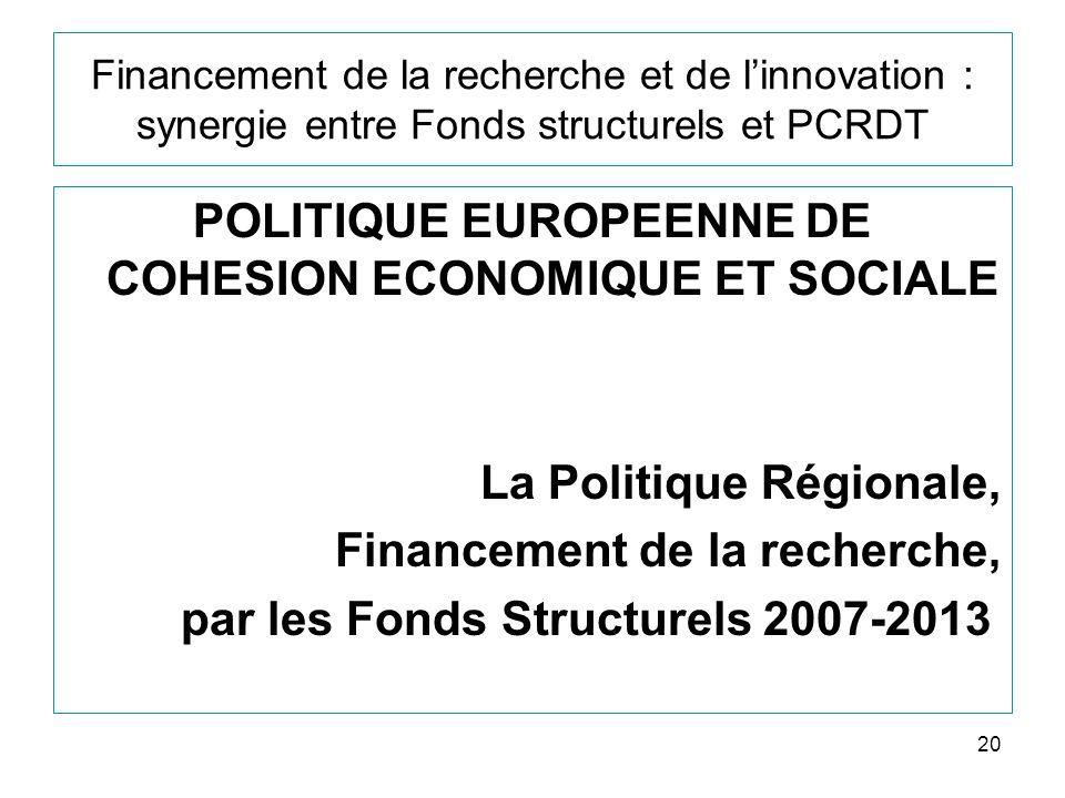 20 Financement de la recherche et de linnovation : synergie entre Fonds structurels et PCRDT POLITIQUE EUROPEENNE DE COHESION ECONOMIQUE ET SOCIALE La Politique Régionale, Financement de la recherche, par les Fonds Structurels 2007-2013