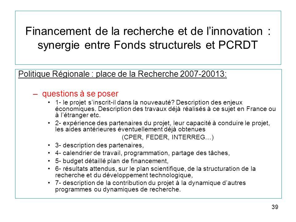 39 Financement de la recherche et de linnovation : synergie entre Fonds structurels et PCRDT Politique Régionale : place de la Recherche 2007-20013: –questions à se poser 1- le projet sinscrit-il dans la nouveauté.