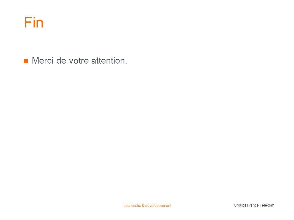 recherche & développement Groupe France Télécom Fin Merci de votre attention.