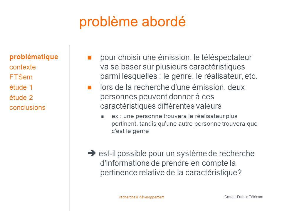 recherche & développement Groupe France Télécom distance pertinente la distance entre la requête et la réponse est la somme des distances pertinentes entre chacun des éléments donc une requête, r, dans laquelle chaque paramètre est, *, et chaque donnée, i = {f 1, f 2 …f n }, a pour distance totale entre ses éléments : total_distance(r, i) = plus un paramètre apprécié est pertinent plus la distance est petite plus un paramètre non aimé est pertinent plus la distance est grande problématique contexte FTSem intro requête dist.