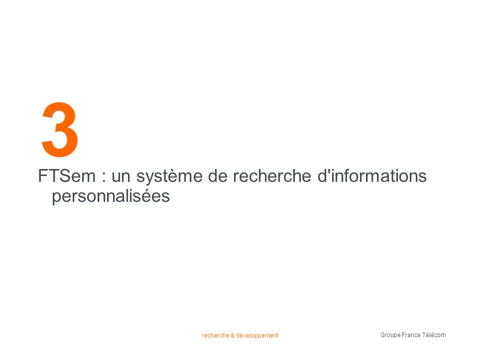 recherche & développement Groupe France Télécom introduction de FTSem FTSem est un système sémantique de recherche dinformation qui opère sur des données structurées lors dune requête FTSem cherche le résultat le plus pertinent dans sa base de données il contient un profil pour chaque utilisateur le profil utilisateur est consulté afin de trouver le résultat le plus pertinent problématique contexte FTSem intro requête dist.