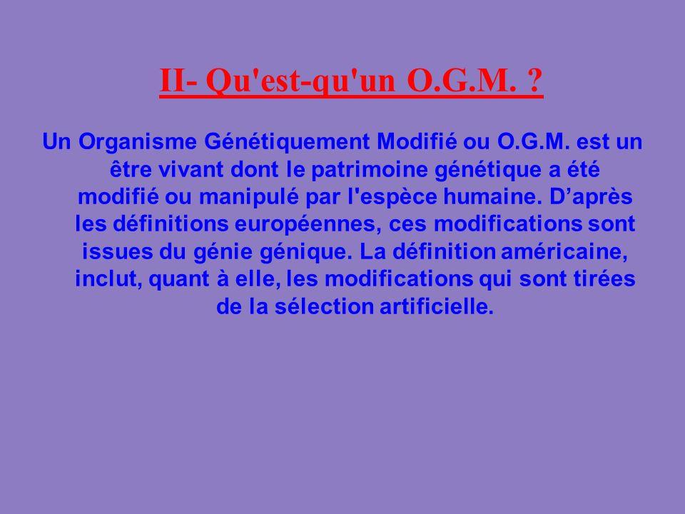 II- Qu'est-qu'un O.G.M. ? Un Organisme Génétiquement Modifié ou O.G.M. est un être vivant dont le patrimoine génétique a été modifié ou manipulé par l