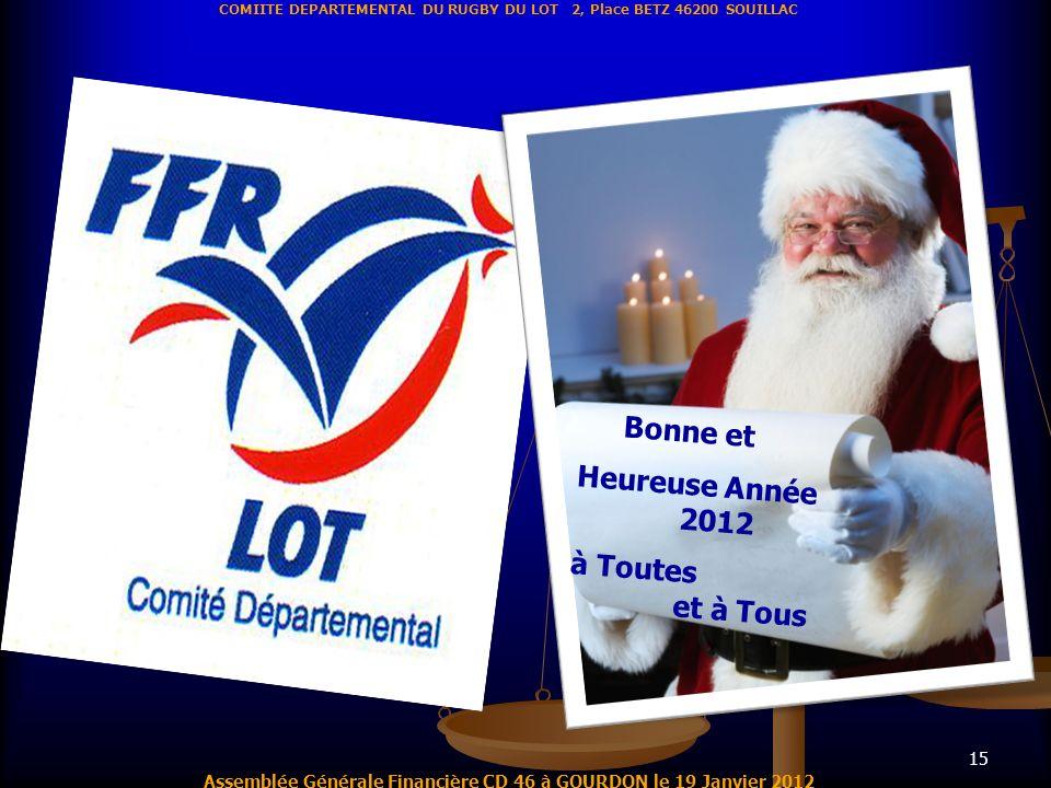 15 Assemblée Générale Financière CD 46 à GOURDON le 19 Janvier 2012 COMIITE DEPARTEMENTAL DU RUGBY DU LOT 2, Place BETZ 46200 SOUILLAC Bonne et Heureu